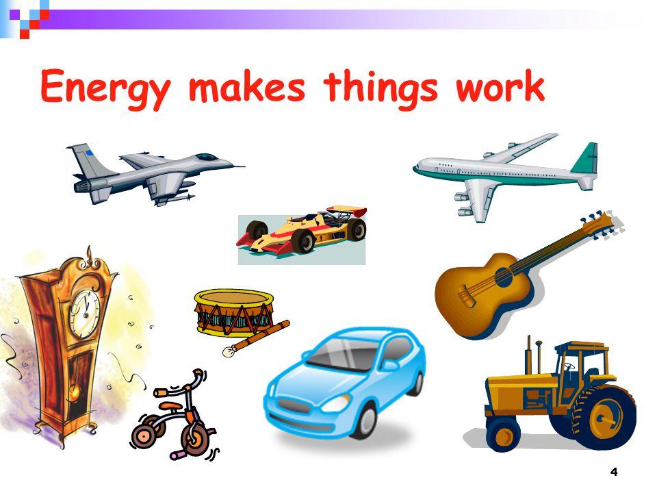 4 Energy makes things work