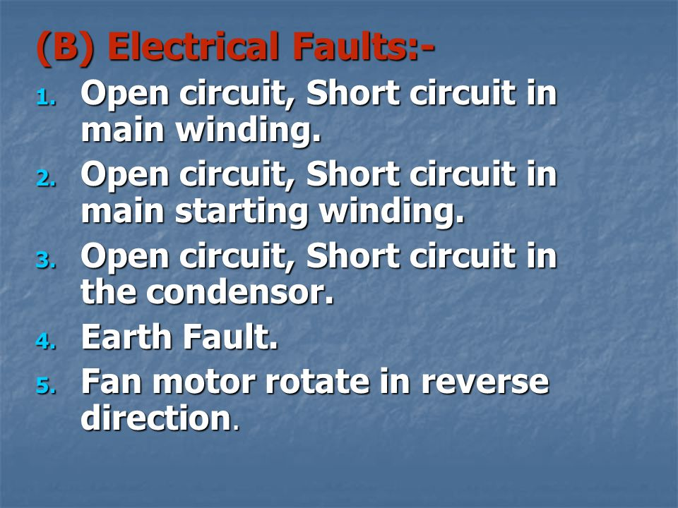 POSSIBLE FAULTS:- (A) Mechanical faults:- 1. Bent shaft 2. Wrong fitting of Stator 3. Defect in bearing Due to all above faults fan may not run proper