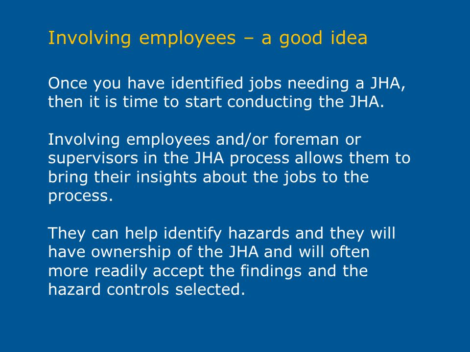 Once you have identified jobs needing a JHA, then it is time to start conducting the JHA. Involving employees and/or foreman or supervisors in the JHA