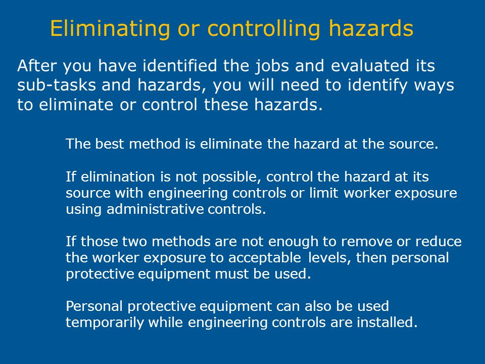 Eliminating or controlling hazards After you have identified the jobs and evaluated its sub-tasks and hazards, you will need to identify ways to elimi