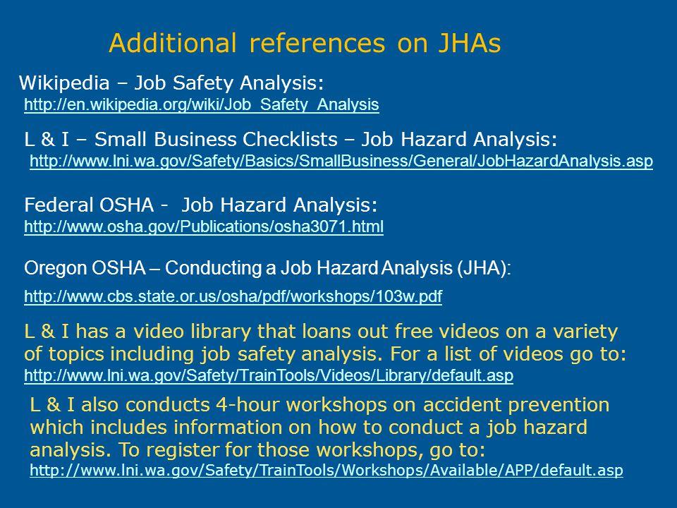 Additional references on JHAs Federal OSHA - Job Hazard Analysis: http://www.osha.gov/Publications/osha3071.html Oregon OSHA – Conducting a Job Hazard
