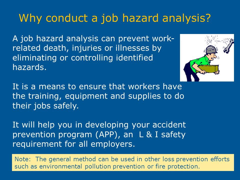Why conduct a job hazard analysis? A job hazard analysis can prevent work- related death, injuries or illnesses by eliminating or controlling identifi