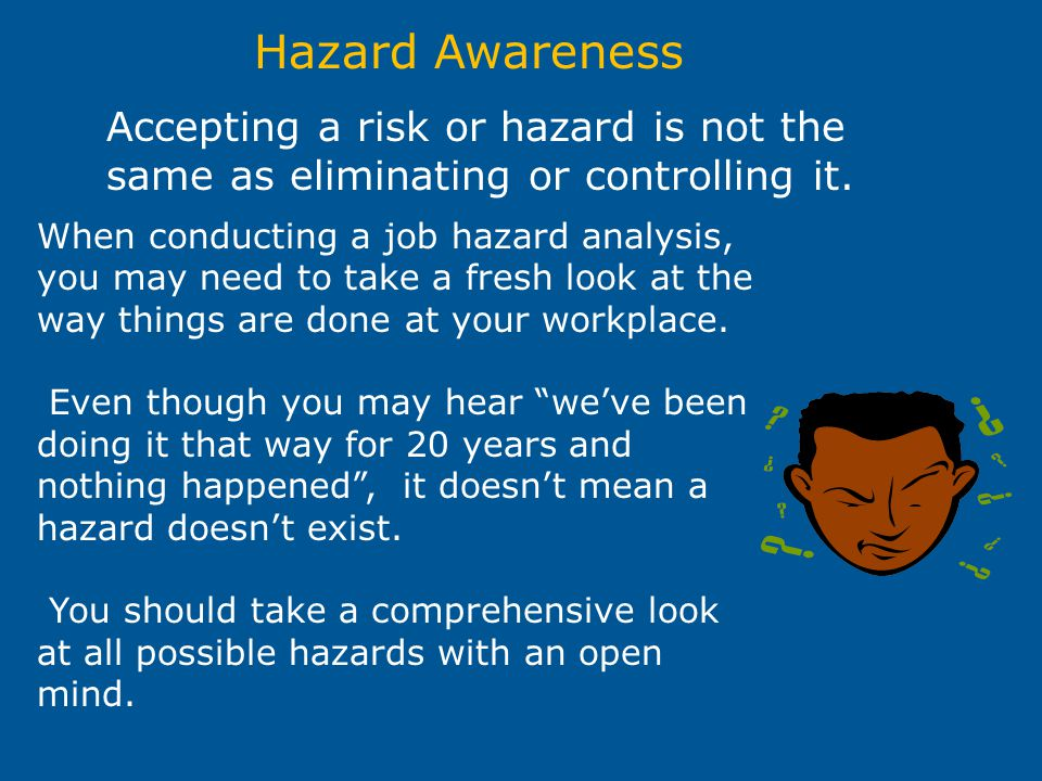Hazard Awareness Accepting a risk or hazard is not the same as eliminating or controlling it. When conducting a job hazard analysis, you may need to t