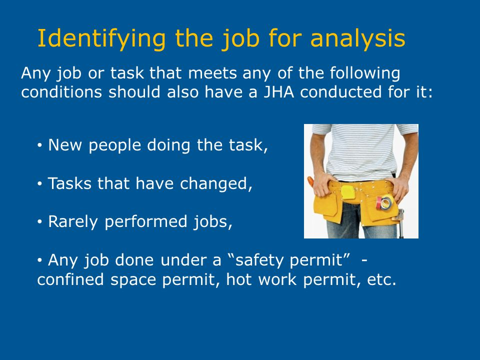 Identifying the job for analysis Any job or task that meets any of the following conditions should also have a JHA conducted for it: New people doing