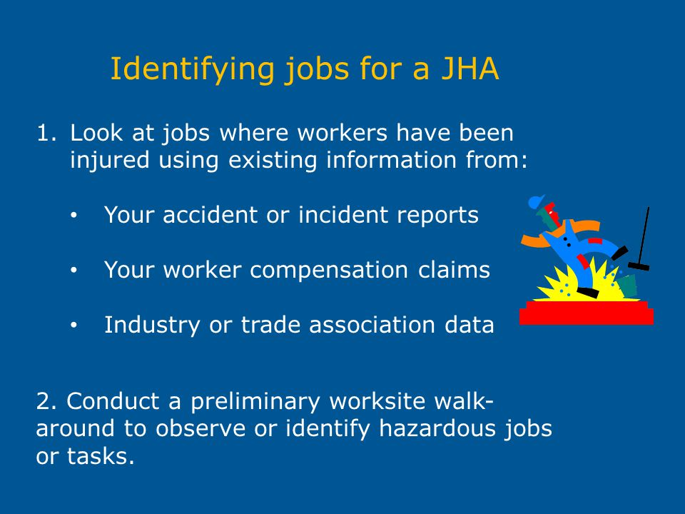 Identifying jobs for a JHA 1.Look at jobs where workers have been injured using existing information from: Your accident or incident reports Your work