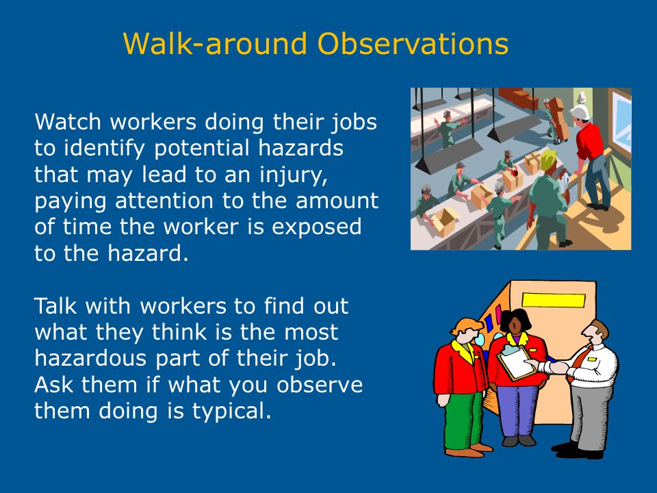 Walk-around Observations Watch workers doing their jobs to identify potential hazards that may lead to an injury, paying attention to the amount of ti