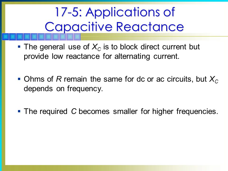 17-5: Applications of Capacitive Reactance  The general use of X C is to block direct current but provide low reactance for alternating current.  Oh