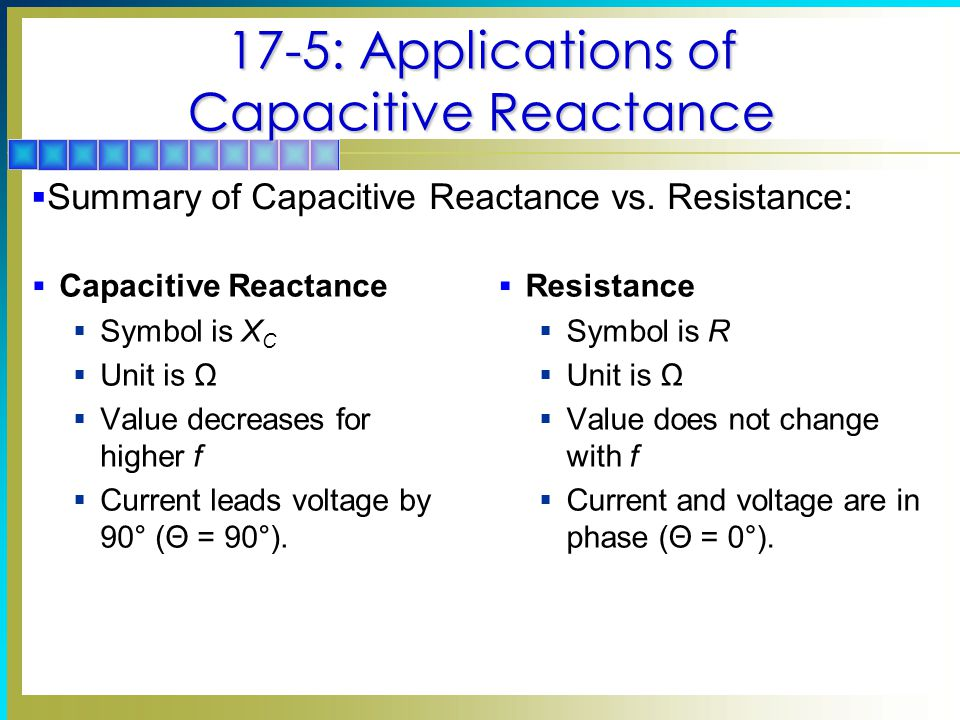 17-5: Applications of Capacitive Reactance  Capacitive Reactance  Symbol is X C  Unit is Ω  Value decreases for higher f  Current leads voltage b