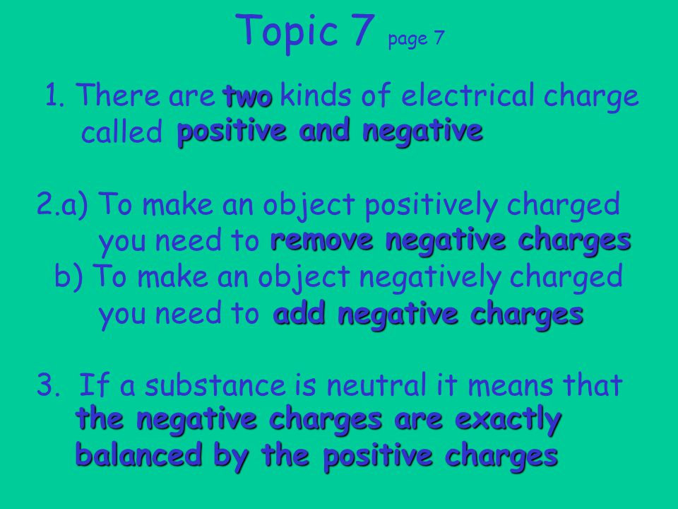 1. There are kinds of electrical charge called 2.a) To make an object positively charged you need to b) To make an object negatively charged you need