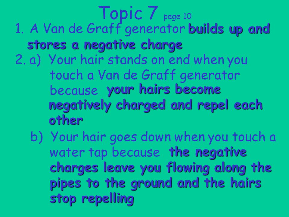 Topic 7 page 10 1.A Van de Graff generator 2.a) Your hair stands on end when you touch a Van de Graff generator because b) Your hair goes down when you touch a water tap because builds up and stores a negative charge your hairs become negatively charged and repel each other the negative charges leave you flowing along the pipes to the ground and the hairs stop repelling
