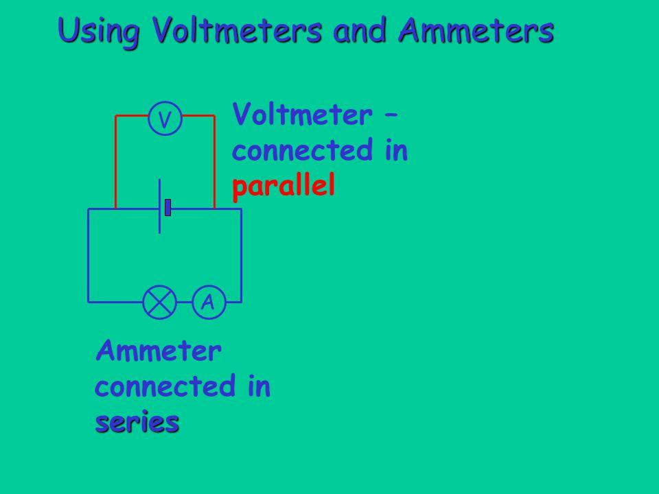 Using Voltmeters and Ammeters Voltmeter – connected in parallel V A series Ammeter connected in series