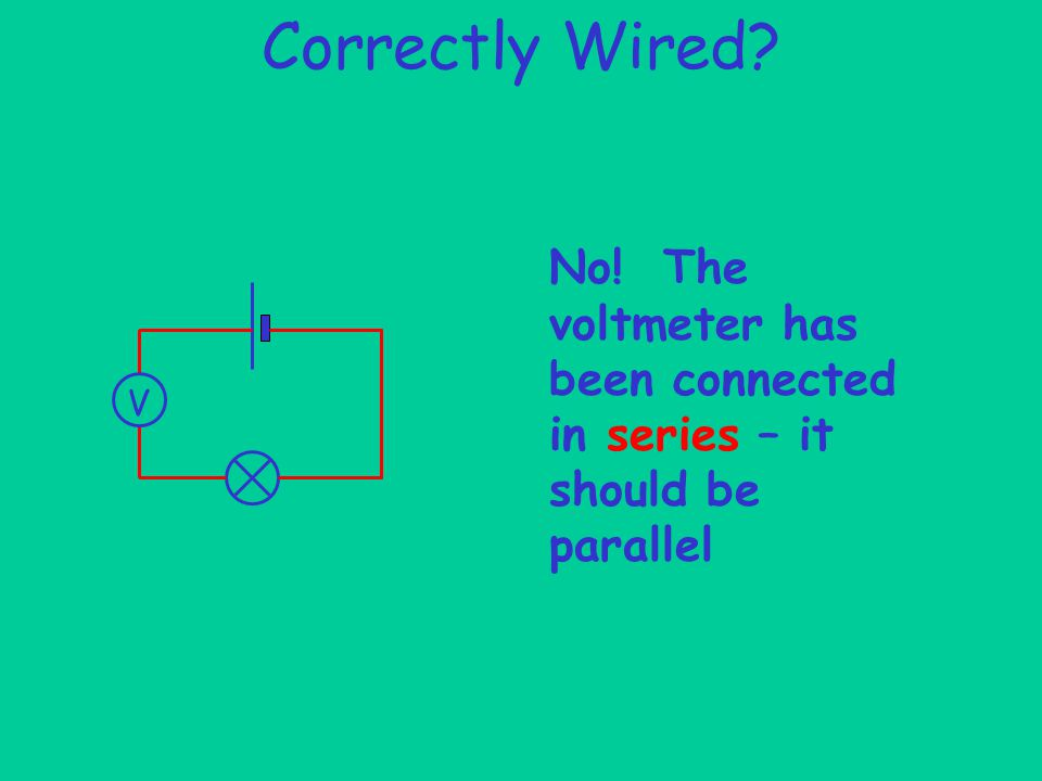 Correctly Wired V No! The voltmeter has been connected in series – it should be parallel