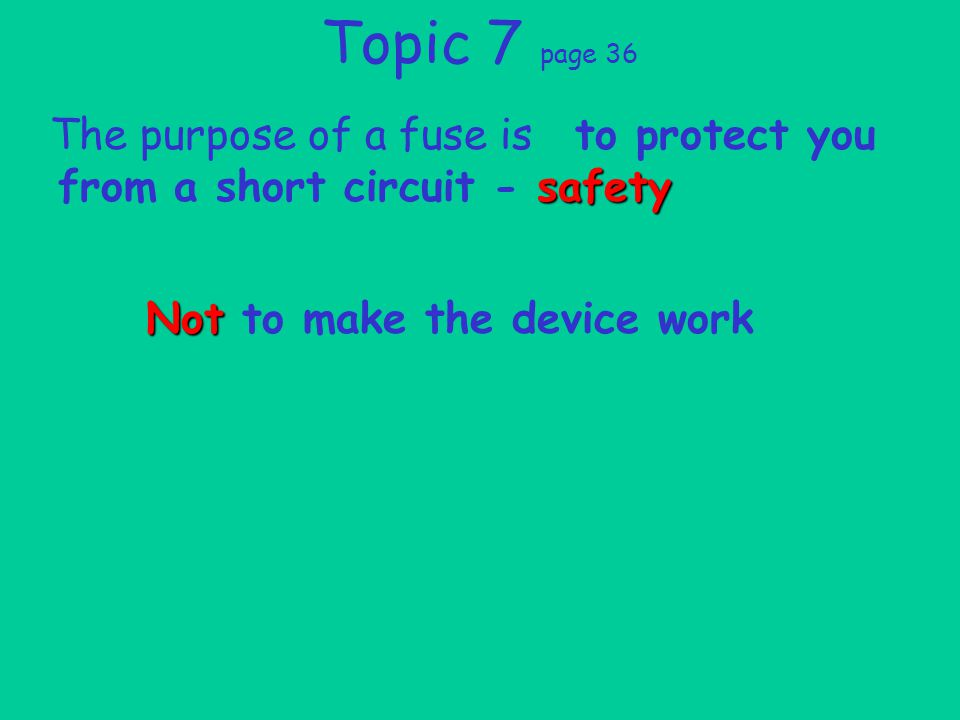 Topic 7 page 36 The purpose of a fuse is safety to protect you from a short circuit - safety Not Not to make the device work