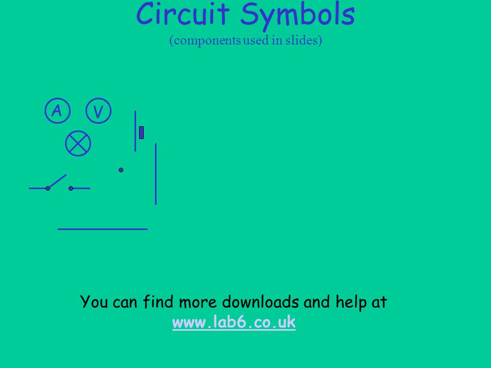 Circuit Symbols (components used in slides) V A You can find more downloads and help at www.lab6.co.uk www.lab6.co.uk