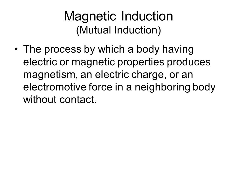 Magnetic Induction (Mutual Induction) The process by which a body having electric or magnetic properties produces magnetism, an electric charge, or an electromotive force in a neighboring body without contact.