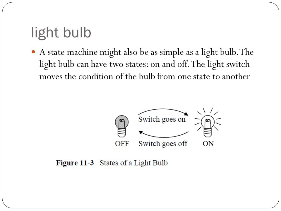 light bulb A state machine might also be as simple as a light bulb. The light bulb can have two states: on and off. The light switch moves the conditi