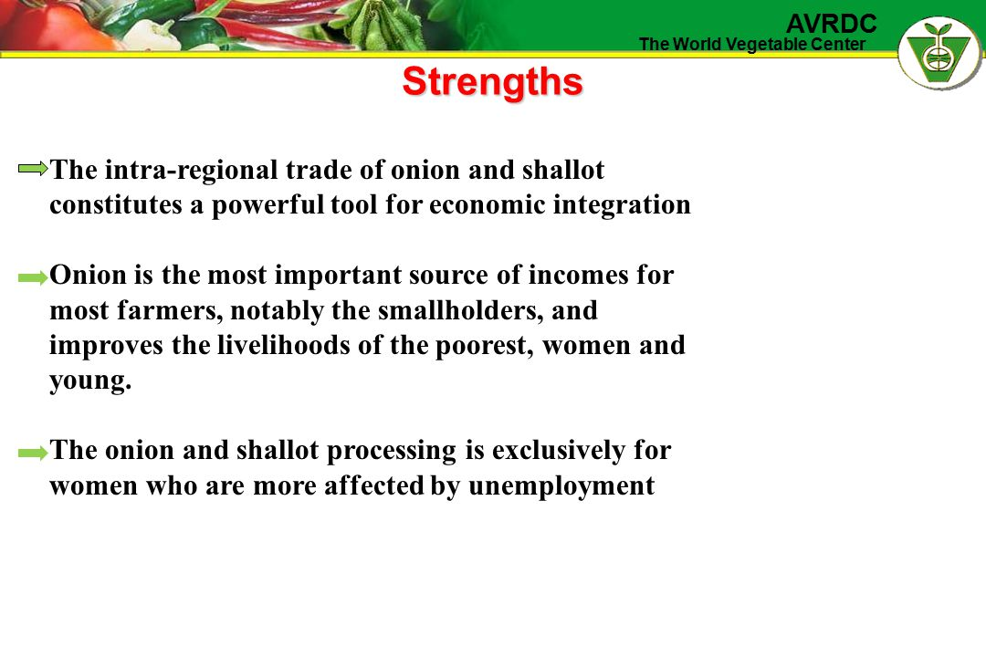 The World Vegetable Center AVRDC Strengths The intra-regional trade of onion and shallot constitutes a powerful tool for economic integration Onion is the most important source of incomes for most farmers, notably the smallholders, and improves the livelihoods of the poorest, women and young.