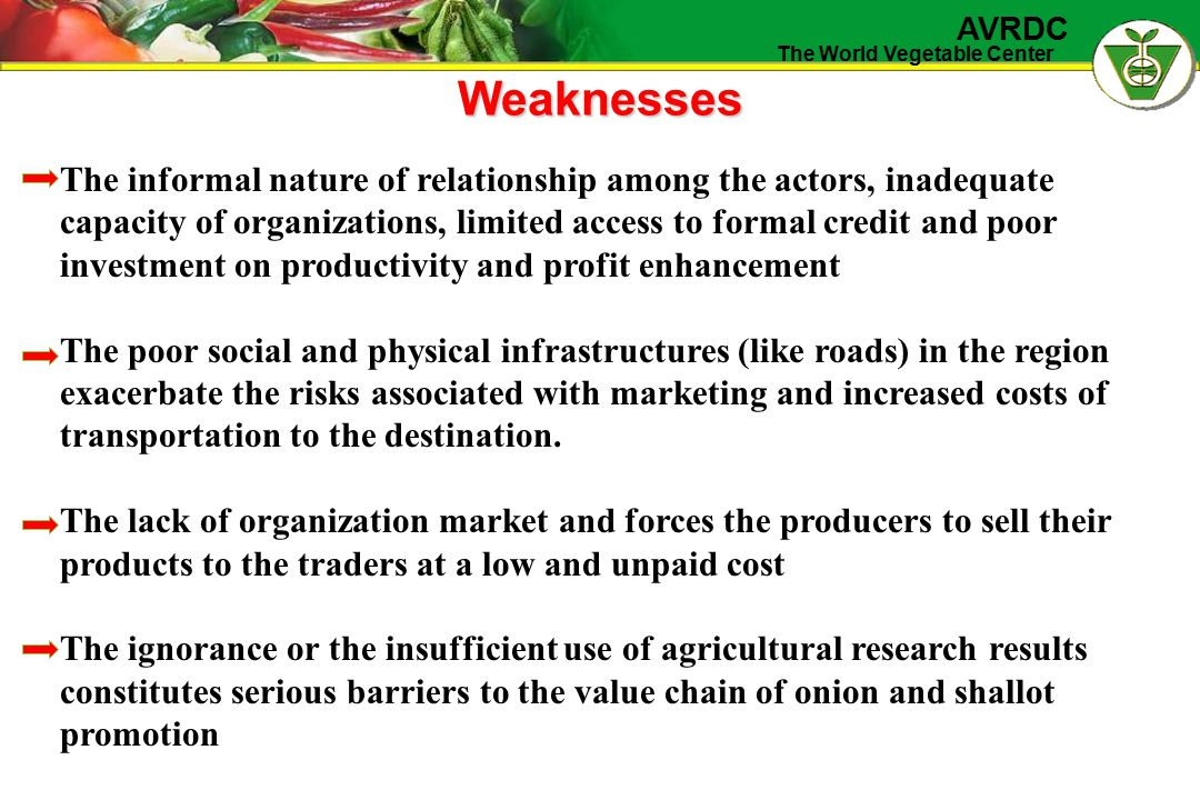 The World Vegetable Center AVRDC Weaknesses The informal nature of relationship among the actors, inadequate capacity of organizations, limited access