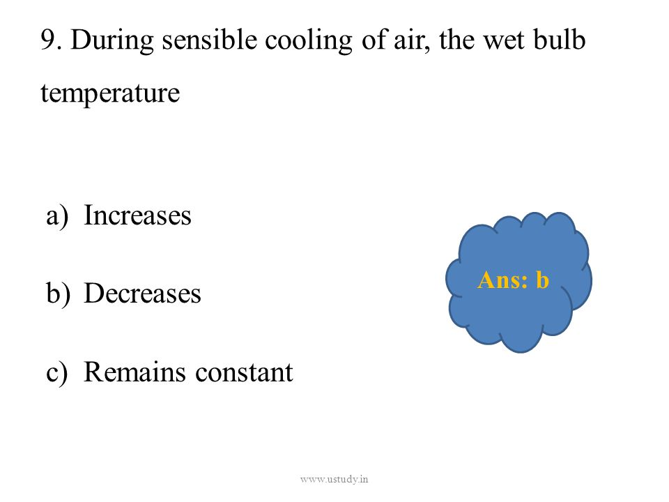 9. During sensible cooling of air, the wet bulb temperature a)Increases b)Decreases c)Remains constant www.ustudy.in Ans: b