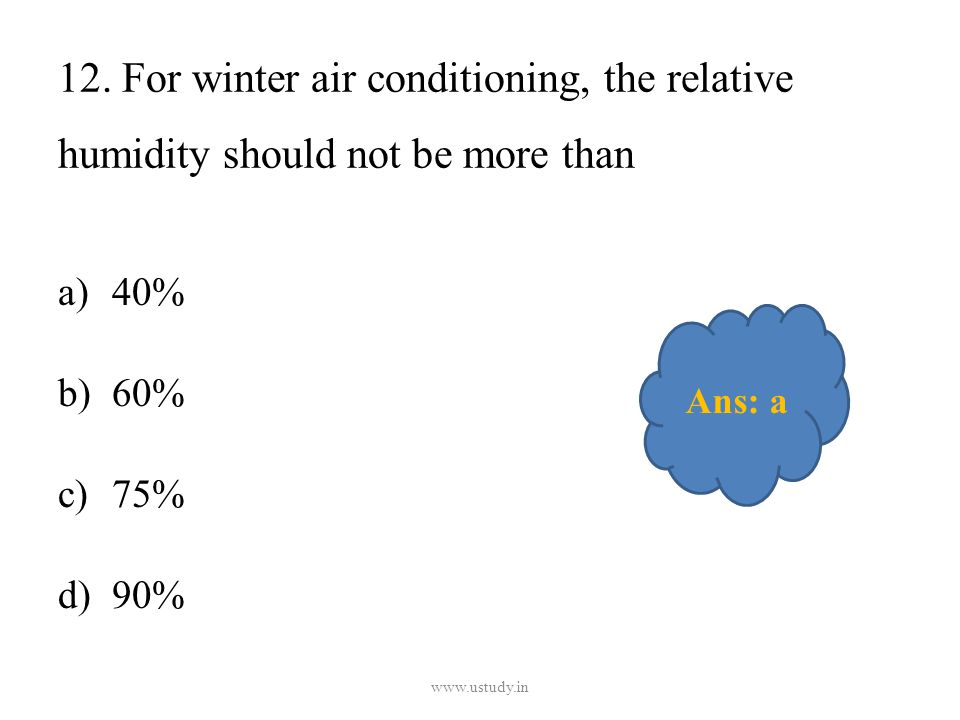 12. For winter air conditioning, the relative humidity should not be more than a)40% b)60% c)75% d)90% www.ustudy.in Ans: a