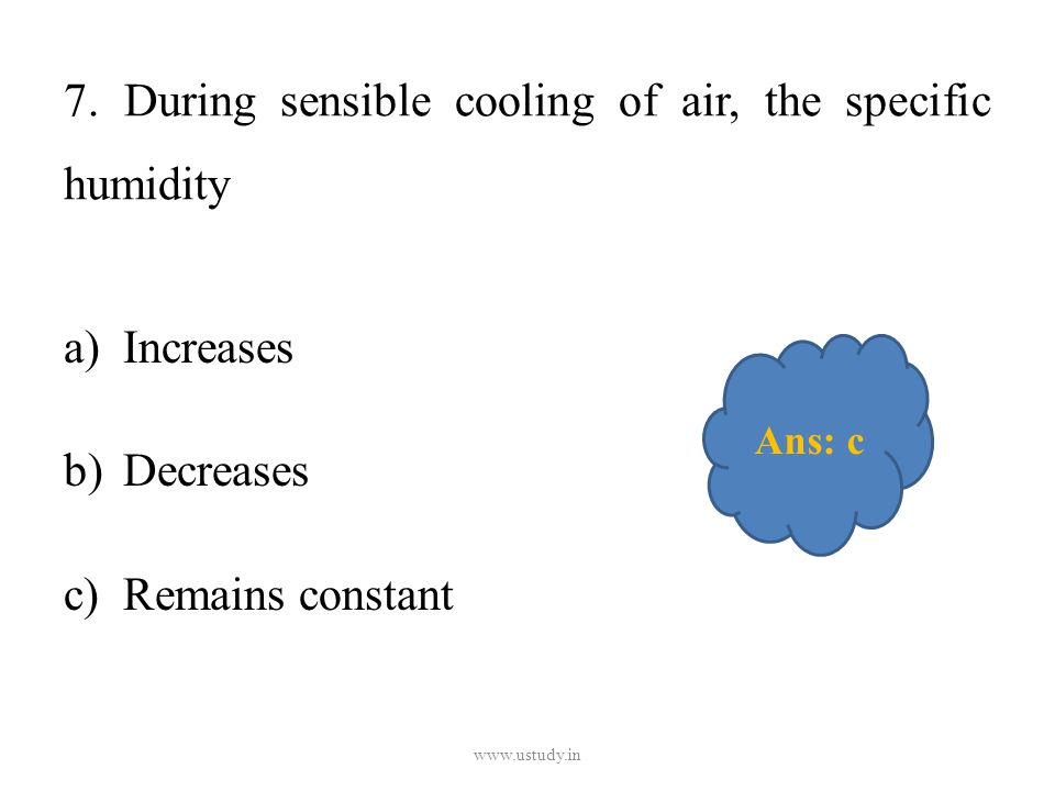7. During sensible cooling of air, the specific humidity a)Increases b)Decreases c)Remains constant www.ustudy.in Ans: c
