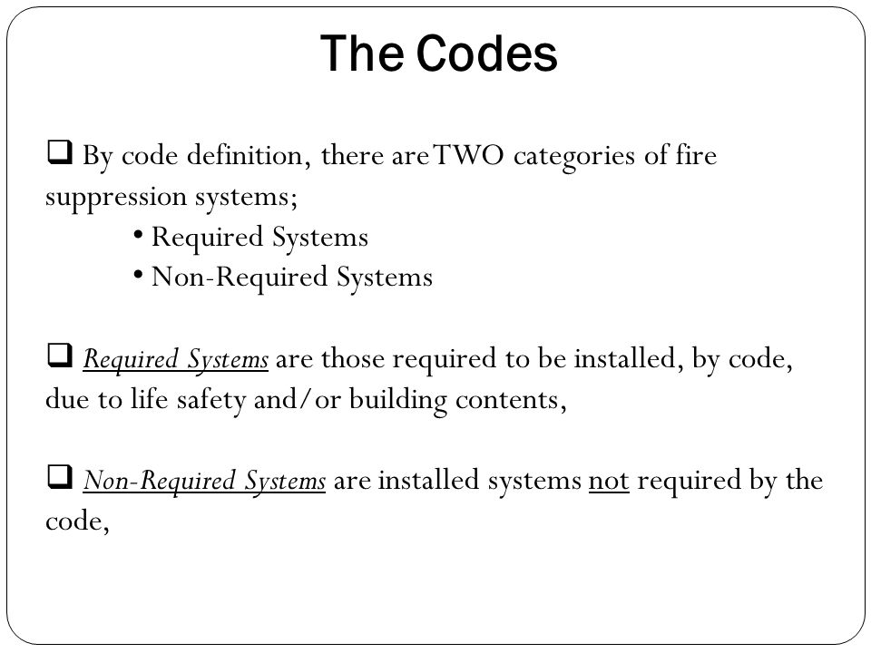  By code definition, there are TWO categories of fire suppression systems; Required Systems Non-Required Systems  Required Systems are those require