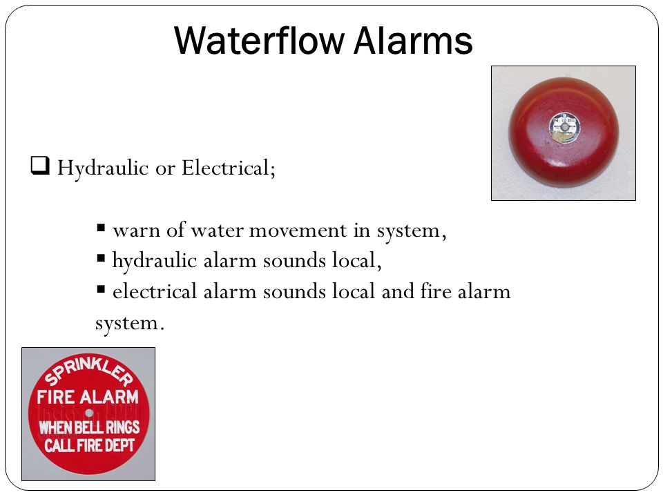 Waterflow Alarms  Hydraulic or Electrical;  warn of water movement in system,  hydraulic alarm sounds local,  electrical alarm sounds local and fi