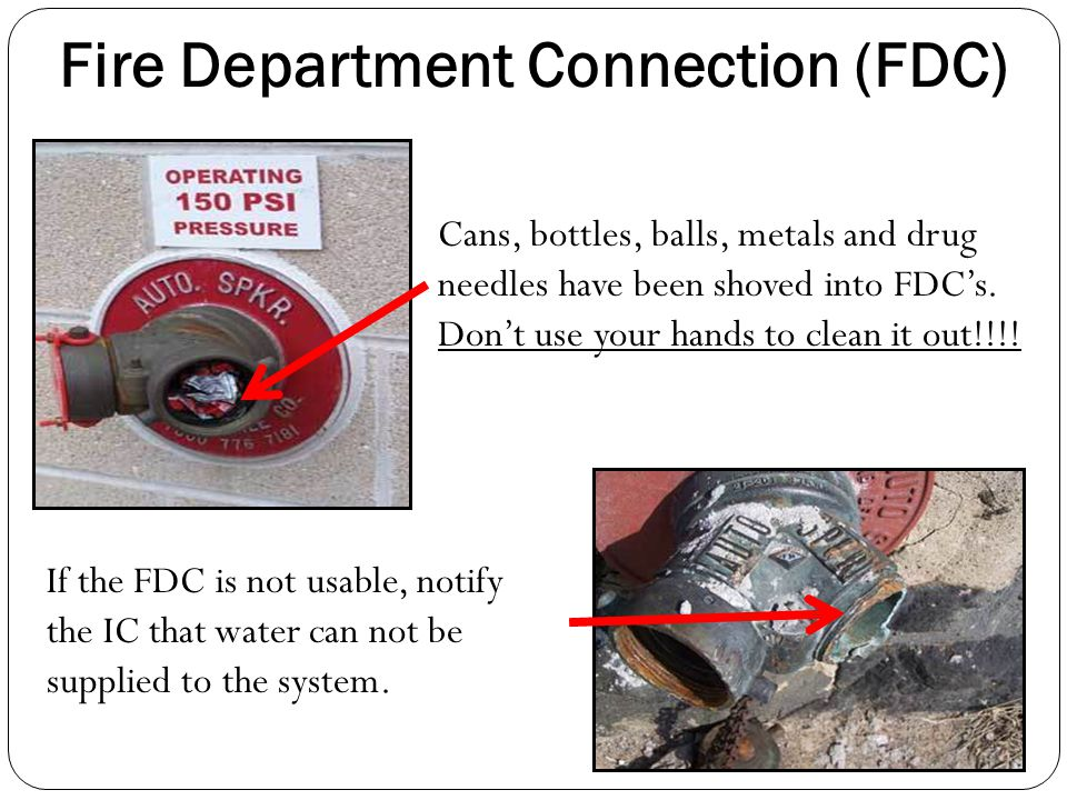 Cans, bottles, balls, metals and drug needles have been shoved into FDC's. Don't use your hands to clean it out!!!! Fire Department Connection (FDC) I