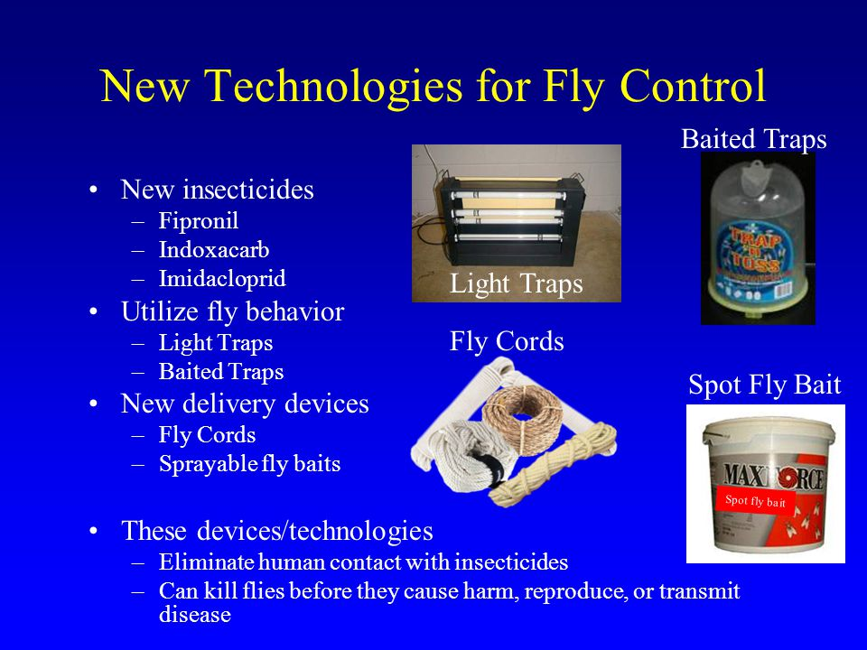 New Technologies for Fly Control New insecticides –Fipronil –Indoxacarb –Imidacloprid Utilize fly behavior –Light Traps –Baited Traps New delivery devices –Fly Cords –Sprayable fly baits These devices/technologies –Eliminate human contact with insecticides –Can kill flies before they cause harm, reproduce, or transmit disease Light Traps Fly Cords Baited Traps Spot Fly Bait Spot fly bait