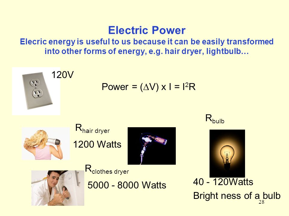 28 Electric Power Elecric energy is useful to us because it can be easily transformed into other forms of energy, e.g. hair dryer, lightbulb… Power =