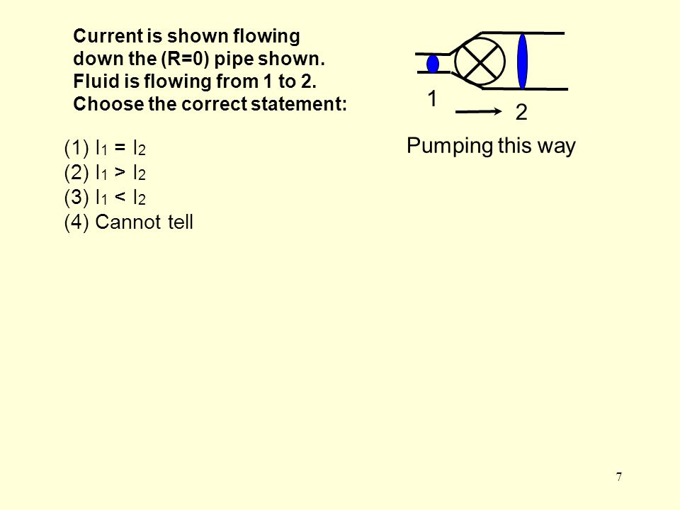 7 Current is shown flowing down the (R=0) pipe shown. Fluid is flowing from 1 to 2. Choose the correct statement: 1 2 (1) I 1 = I 2 (2) I 1 > I 2 (3)