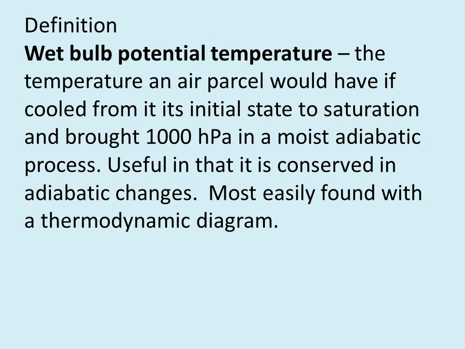 Definition Wet bulb potential temperature – the temperature an air parcel would have if cooled from it its initial state to saturation and brought 1000 hPa in a moist adiabatic process.
