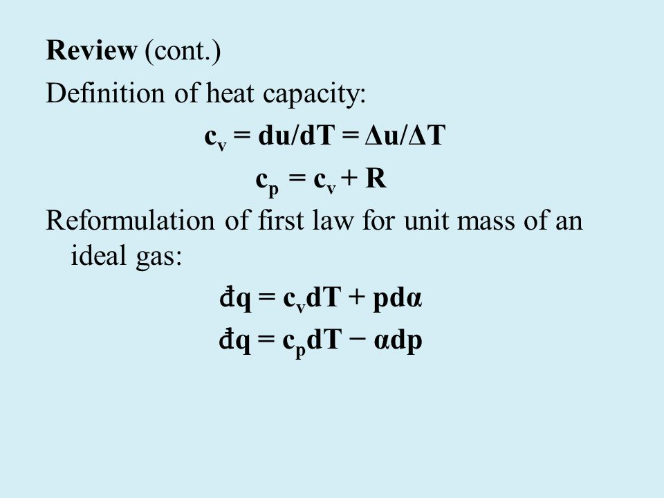 Review (cont.) Definition of heat capacity: c v = du/dT = Δu/ΔT c p = c v + R Reformulation of first law for unit mass of an ideal gas: đ q = c v dT + pdα đ q = c p dT − αdp