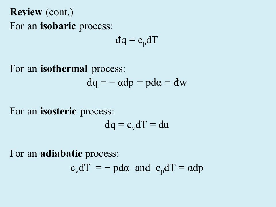Review (cont.) For an isobaric process: đ q = c p dT For an isothermal process: đ q = − αdp = pdα = đ w For an isosteric process: đ q = c v dT = du For an adiabatic process: c v dT = − pdα and c p dT = αdp