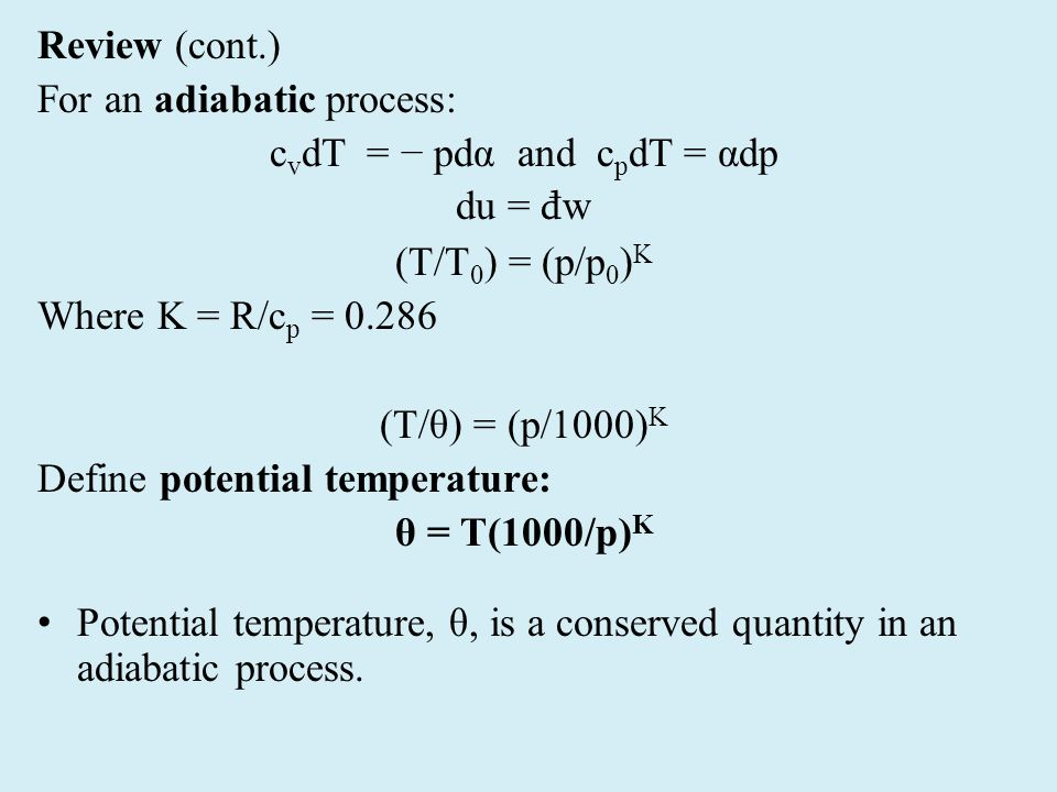 Review (cont.) For an adiabatic process: c v dT = − pdα and c p dT = αdp du = đ w (T/T 0 ) = (p/p 0 ) K Where K = R/c p = 0.286 (T/θ) = (p/1000) K Define potential temperature: θ = T(1000/p) K Potential temperature, θ, is a conserved quantity in an adiabatic process.