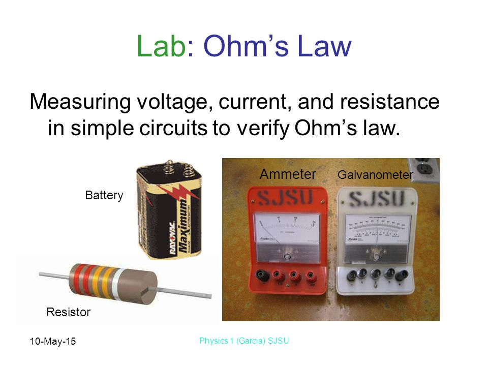 10-May-15 Physics 1 (Garcia) SJSU Lab: Ohm's Law Measuring voltage, current, and resistance in simple circuits to verify Ohm's law.