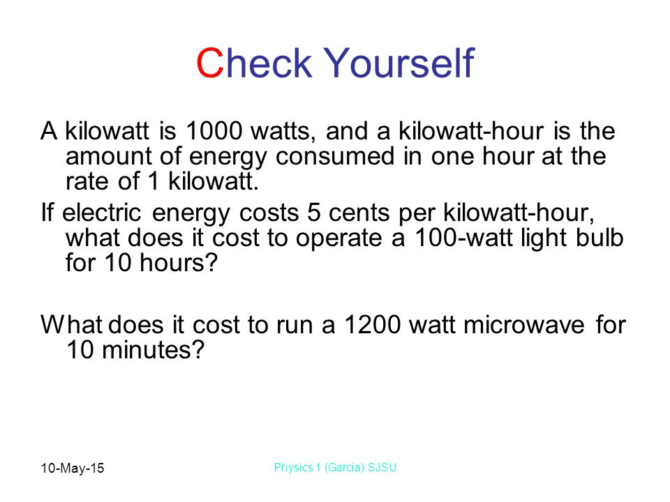 10-May-15 Physics 1 (Garcia) SJSU Check Yourself A kilowatt is 1000 watts, and a kilowatt-hour is the amount of energy consumed in one hour at the rat