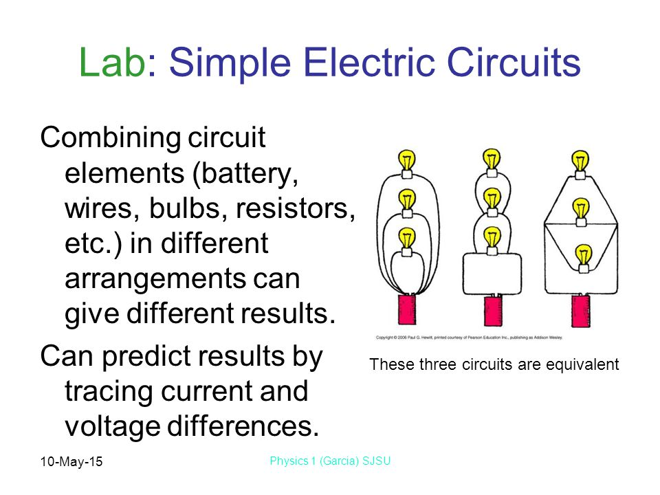 10-May-15 Physics 1 (Garcia) SJSU Lab: Simple Electric Circuits Combining circuit elements (battery, wires, bulbs, resistors, etc.) in different arran