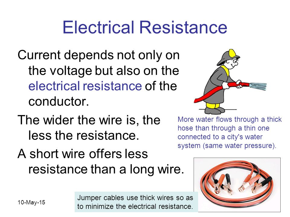 10-May-15 Electrical Resistance Current depends not only on the voltage but also on the electrical resistance of the conductor. The wider the wire is,