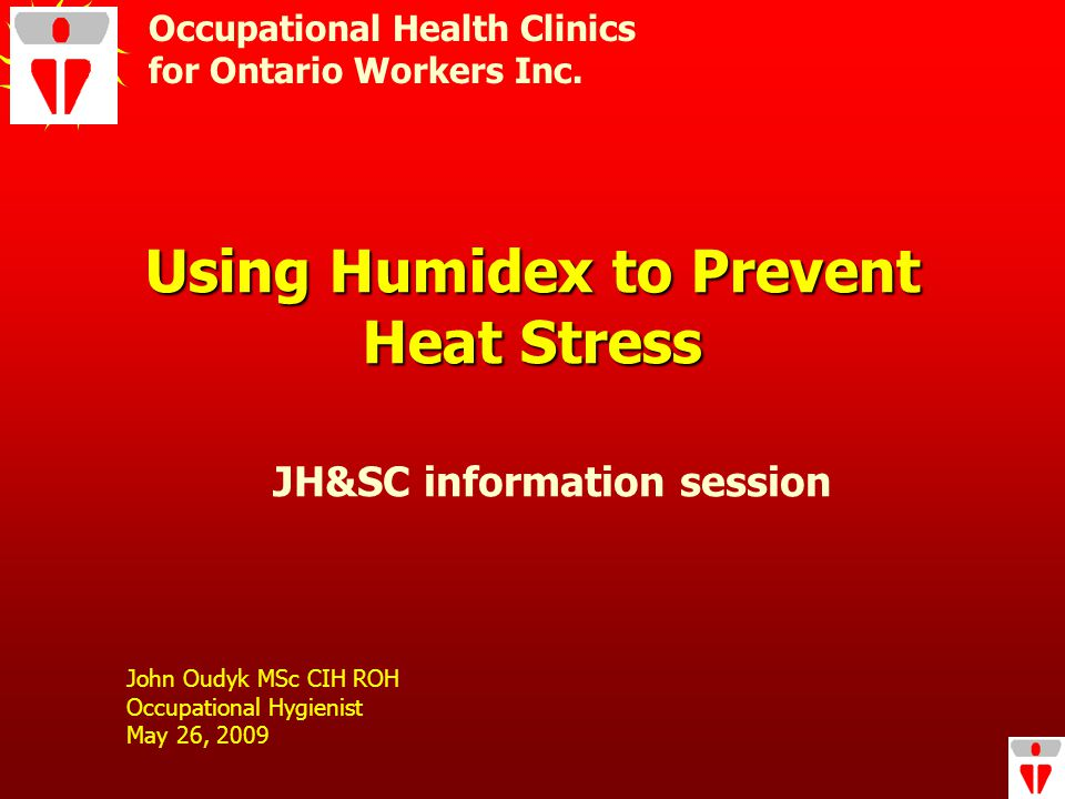 Using Humidex to Prevent Heat Stress John Oudyk MSc CIH ROH Occupational Hygienist May 26, 2009 Occupational Health Clinics for Ontario Workers Inc.