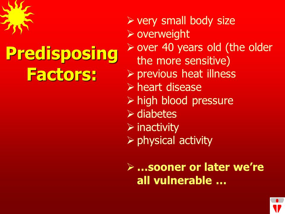 Predisposing Factors:  very small body size  overweight  over 40 years old (the older the more sensitive)  previous heat illness  heart disease  high blood pressure  diabetes  inactivity  physical activity  …sooner or later we're all vulnerable …