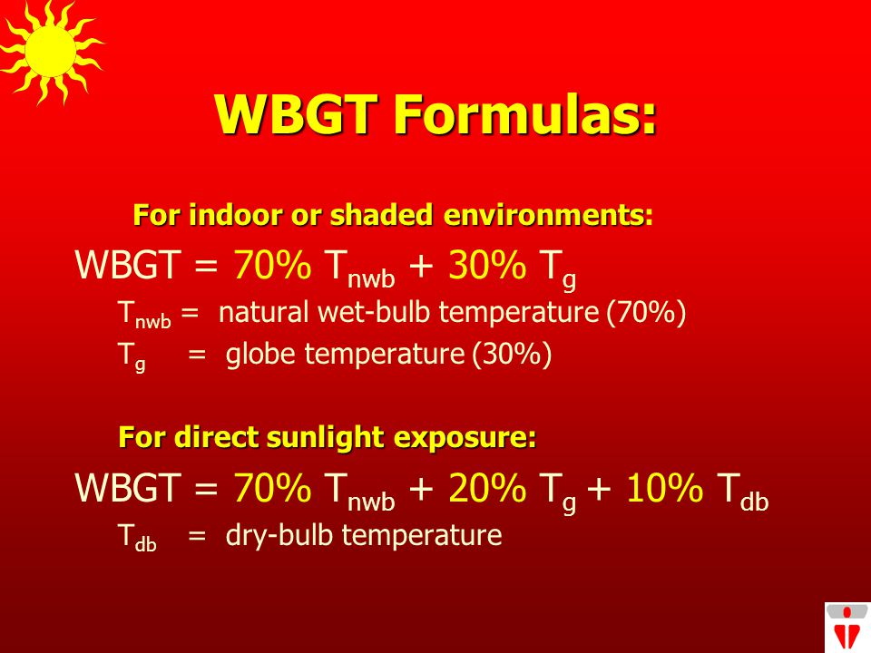 WBGT Formulas: For indoor or shaded environments For indoor or shaded environments: WBGT = 70% T nwb + 30% T g T nwb = natural wet-bulb temperature (70%) T g = globe temperature (30%) For direct sunlight exposure: WBGT = 70% T nwb + 20% T g + 10% T db T db = dry-bulb temperature