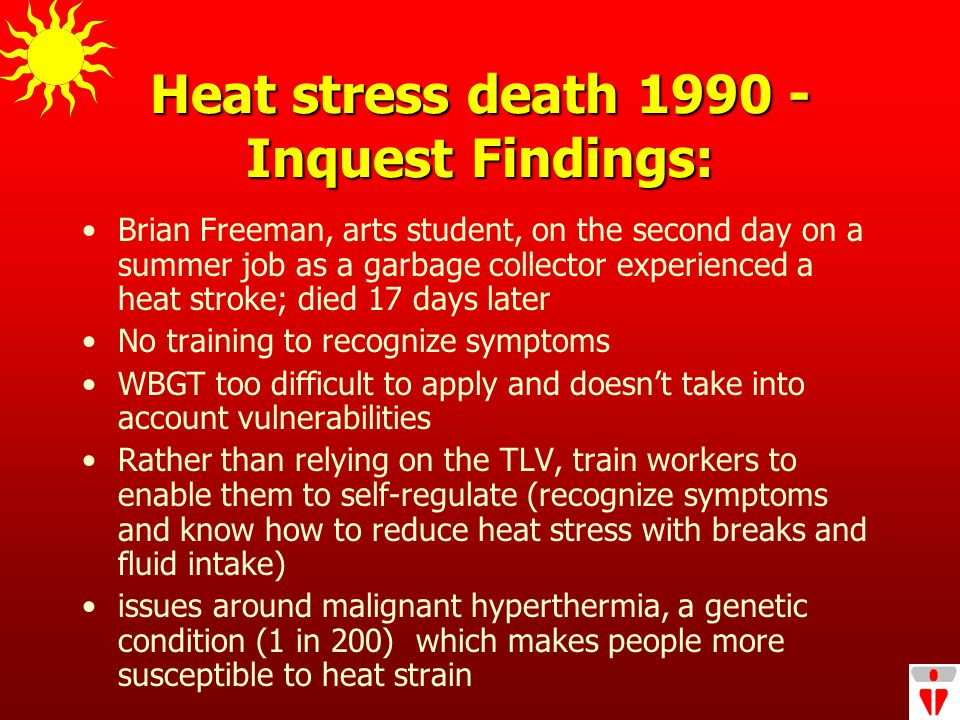 Heat stress death 1990 - Inquest Findings: Brian Freeman, arts student, on the second day on a summer job as a garbage collector experienced a heat stroke; died 17 days later No training to recognize symptoms WBGT too difficult to apply and doesn't take into account vulnerabilities Rather than relying on the TLV, train workers to enable them to self-regulate (recognize symptoms and know how to reduce heat stress with breaks and fluid intake) issues around malignant hyperthermia, a genetic condition (1 in 200) which makes people more susceptible to heat strain