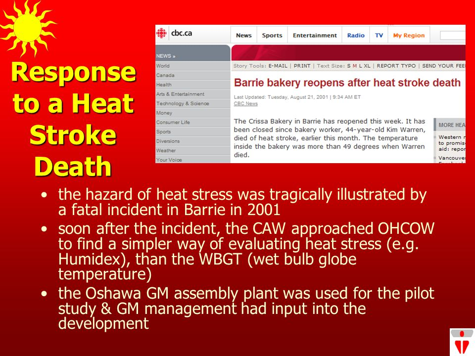 Response to a Heat Stroke Death the hazard of heat stress was tragically illustrated by a fatal incident in Barrie in 2001 soon after the incident, the CAW approached OHCOW to find a simpler way of evaluating heat stress (e.g.