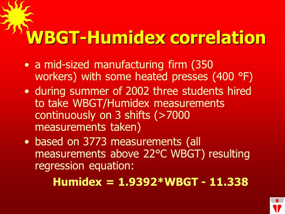 WBGT-Humidex correlation a mid-sized manufacturing firm (350 workers) with some heated presses (400 °F) during summer of 2002 three students hired to take WBGT/Humidex measurements continuously on 3 shifts (>7000 measurements taken) based on 3773 measurements (all measurements above 22°C WBGT) resulting regression equation: Humidex = 1.9392*WBGT - 11.338