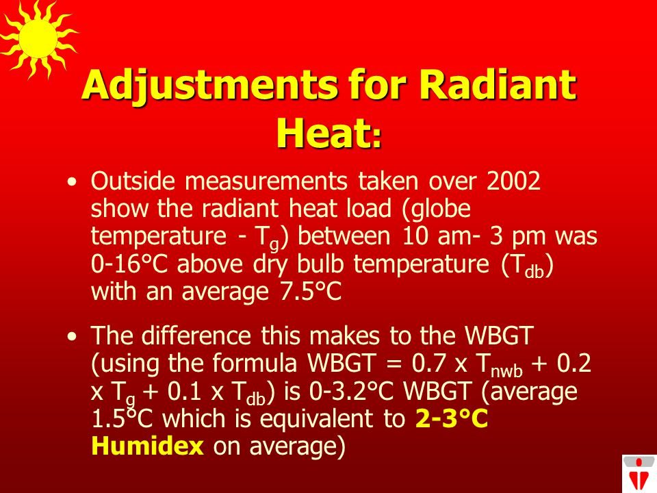 Adjustments for Radiant Heat : Outside measurements taken over 2002 show the radiant heat load (globe temperature - T g ) between 10 am- 3 pm was 0-16°C above dry bulb temperature (T db ) with an average 7.5°C The difference this makes to the WBGT (using the formula WBGT = 0.7 x T nwb + 0.2 x T g + 0.1 x T db ) is 0-3.2°C WBGT (average 1.5°C which is equivalent to 2-3°C Humidex on average)