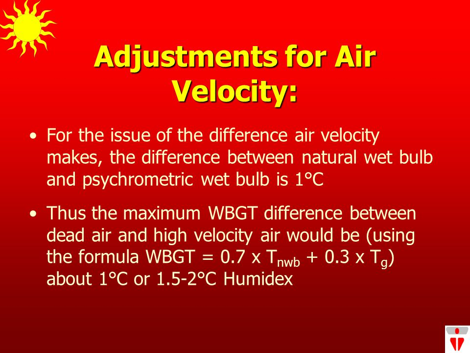 Adjustments for Air Velocity: For the issue of the difference air velocity makes, the difference between natural wet bulb and psychrometric wet bulb is 1°C Thus the maximum WBGT difference between dead air and high velocity air would be (using the formula WBGT = 0.7 x T nwb + 0.3 x T g ) about 1°C or 1.5-2°C Humidex