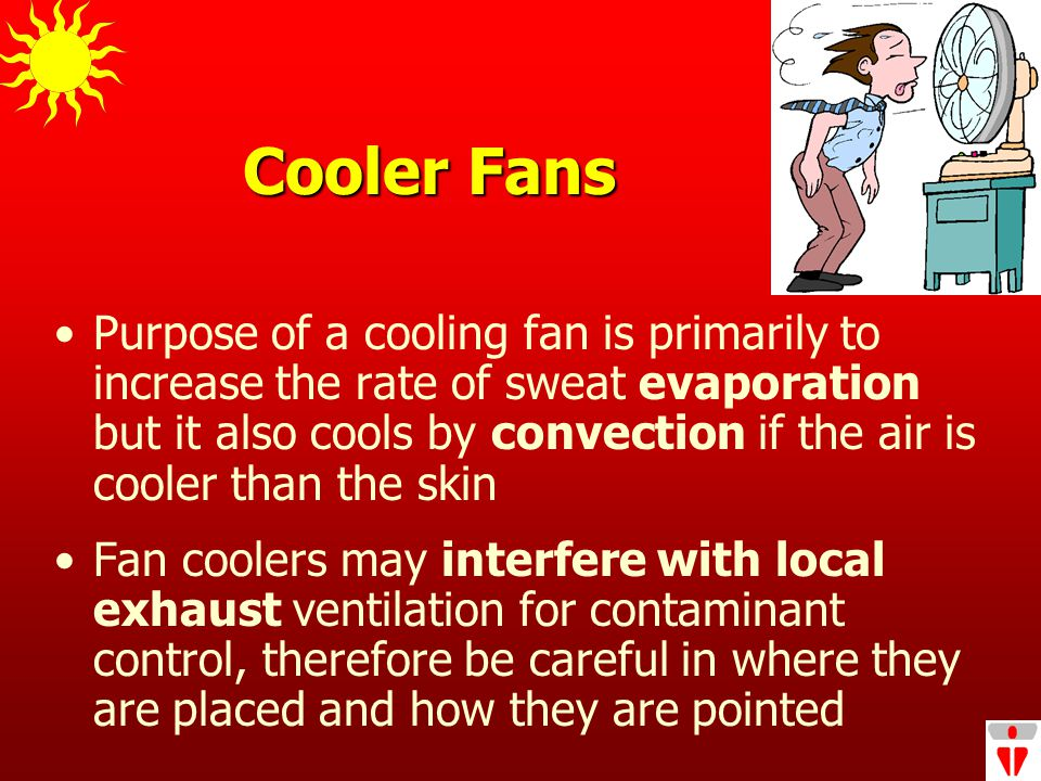 Cooler Fans Purpose of a cooling fan is primarily to increase the rate of sweat evaporation but it also cools by convection if the air is cooler than the skin Fan coolers may interfere with local exhaust ventilation for contaminant control, therefore be careful in where they are placed and how they are pointed