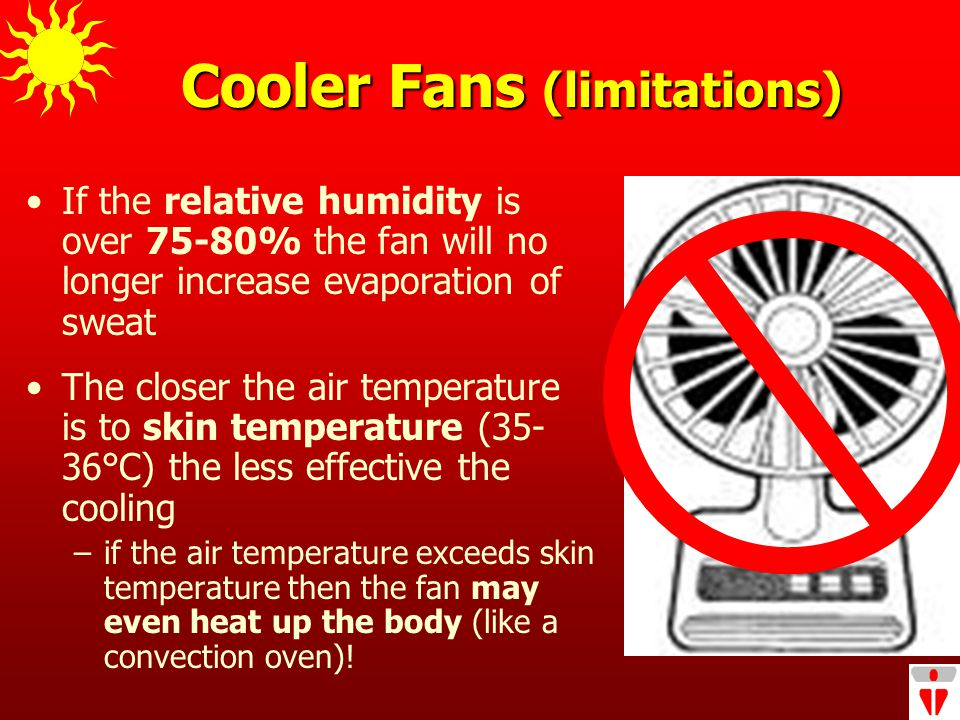 Cooler Fans (limitations) If the relative humidity is over 75-80% the fan will no longer increase evaporation of sweat The closer the air temperature is to skin temperature (35- 36°C) the less effective the cooling –if the air temperature exceeds skin temperature then the fan may even heat up the body (like a convection oven)!