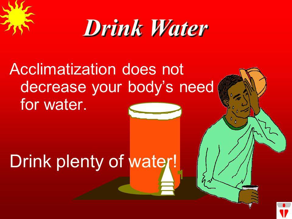 Drink Water Acclimatization does not decrease your body's need for water. Drink plenty of water!